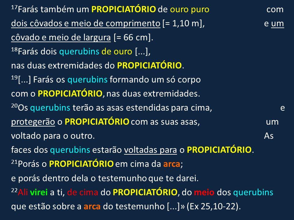 17Farás também um PROPICIATÓRIO de ouro puro com dois côvados e meio de comprimento [= 1,10 m], e um côvado e meio de largura [= 66 cm].